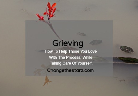 Grieving: How To Help Those You Love With The Process, While Taking Care Of Yourself