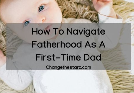 How To Navigate Fatherhood As A First-Time Dad