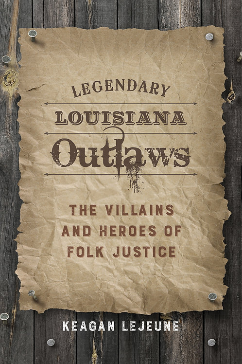 Legendary Louisiana Outlaws The Villains and Heroes of Folk Justice