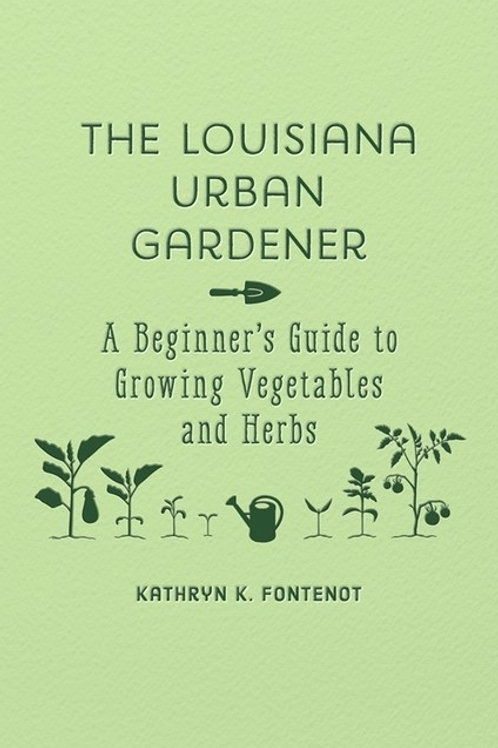 The Louisiana Urban Gardener: A Beginner's Guide to Growing Vegetables and Herb