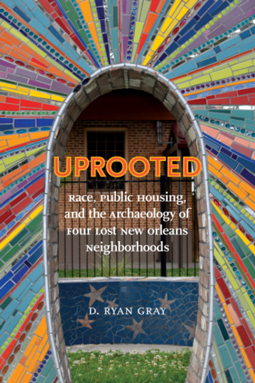 Uprooted: Race, Public Housing, and the Archaeology of Four Lost New Orleans Nei