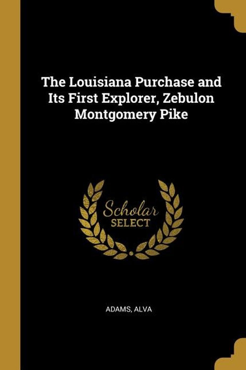 The Louisiana Purchase and Its First Explorer, Zebulon Montgomery Pike