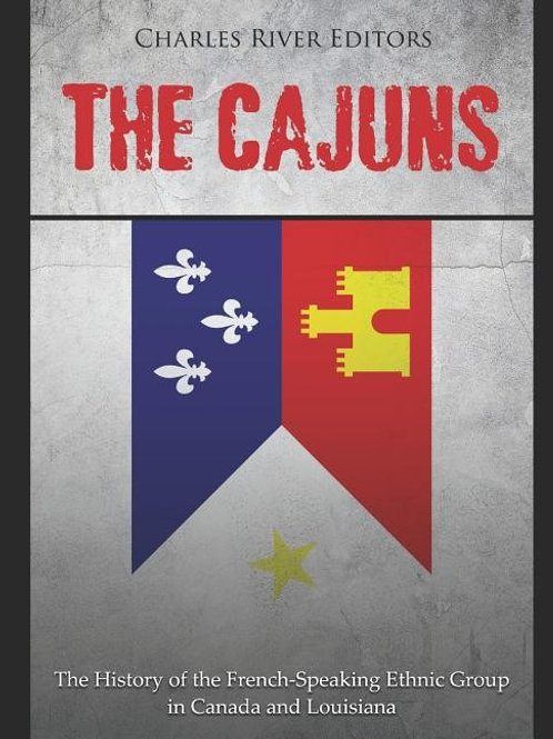 The Cajuns: The History of the French-Speaking Ethnic Group in Canada and...