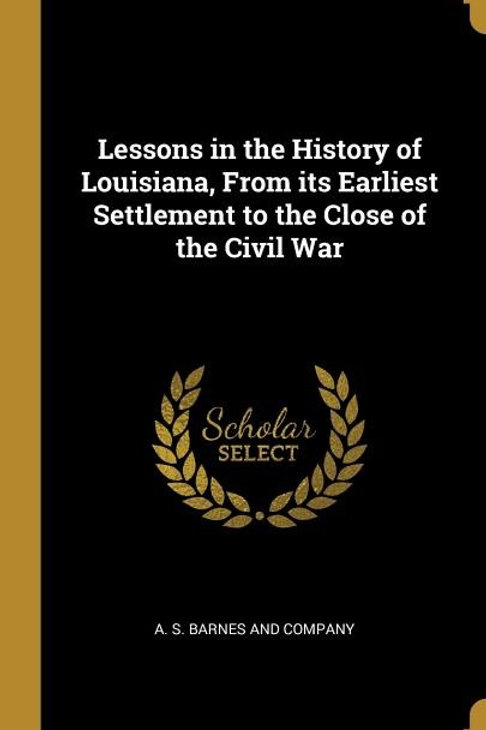 Lessons in the History of Louisiana, From its Earliest Settlement to the Close