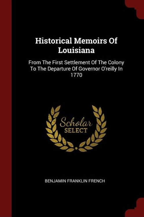 Historical Memoirs of Louisiana: From the First Settlement of the Colony to the