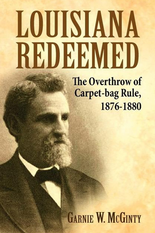 Louisiana Redeemed: The Overthrow of Carpet-Bag Rule 1876-1880
