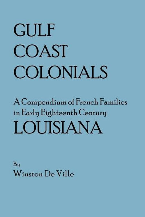 Gulf Coast Colonials. a Compendium of French Families in Early Eighteenth...
