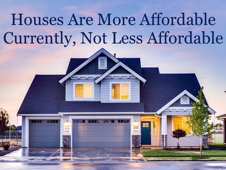 Houses Are More Affordable Currently, Not Less Affordable