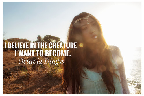 'I Believe in the creature I want to become. - Octavia Dingss '