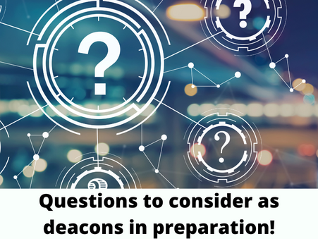 Questions to consider as deacons in preparation!
