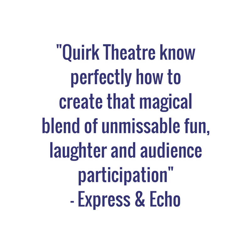 -Quirk Theatre know perfectly how to create that magical blend of unmissable fun, laughter and audie