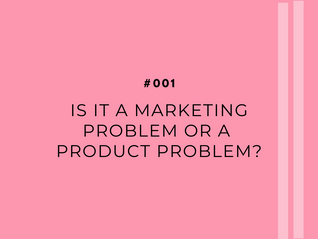 Is it a marketing problem or a product problem? Asking yourself the tough questions.
