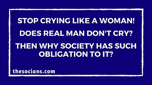 Stop crying like a Woman! Does Real Man Don't Cry? Then Why Society has Such Obligation to it?