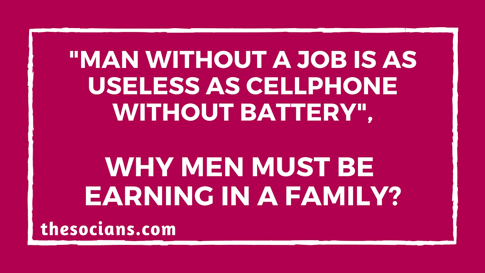 """""""Man Without a Job is as Useless as Cellphone Without Battery"""", Why Men Must be Earning in a Family?"""