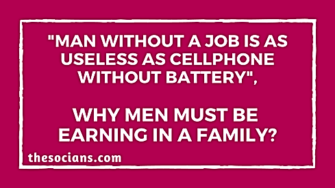 """Man Without a Job is as Useless as Cellphone Without Battery"", Why Men Must be Earning in a Family?"