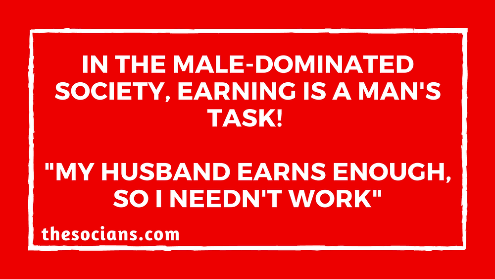 "In The Male-dominated Society, Earning Is a Man's Task! ""My Husband Earns Enough, So I Needn't Work"""