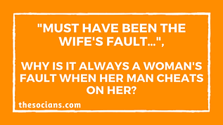 """""""Must have been the wife's fault…"""", Why is it always a woman's fault when her man cheats on her?"""