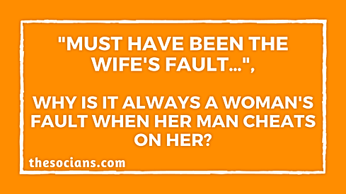 """Must have been the wife's fault…"", Why is it always a woman's fault when her man cheats on her?"