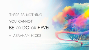 There is nothing you cannot be or do or have! Abraham Hicks