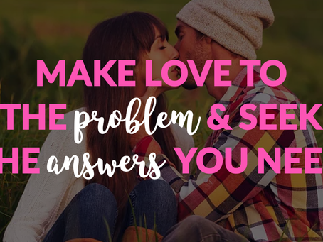 Make Love to the Problem and Seek Out the Answers You Need