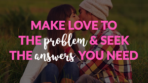 Make Love to the Problem and Seek Out the Answers You Need_Law of Attraction Manifestation Technique_Tantra Touch Course Review by Psalm Isadora_Sacred Sexuality_Releasing Intimacy Blocks_Releasing Sex Blocks