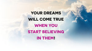 Your Dreams Will Come True When You Start Believing In Them!