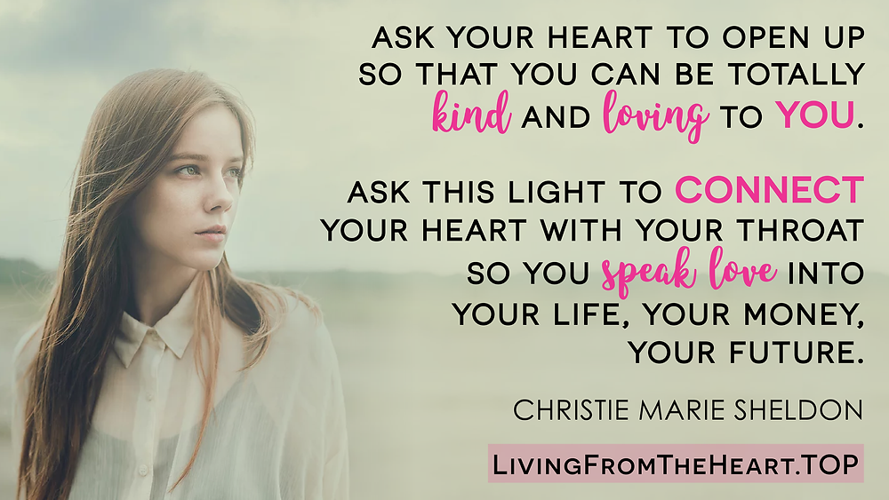 Ask Your Heart To Open Up So That You Can Be Totally Kind And Loving To You. Ask This Light To Connect Your Heart With Your Throat So You Speak Love Into Your Life, Your Money, Your Future._Wisdom That Raises Your Vibrations & Inspires You to Allow More Abundance in Your Life by Christie Marie Sheldon_The Unlimited Abundance Home Training Program Review_The Love or Above Spiritual Toolkit Home Program Review