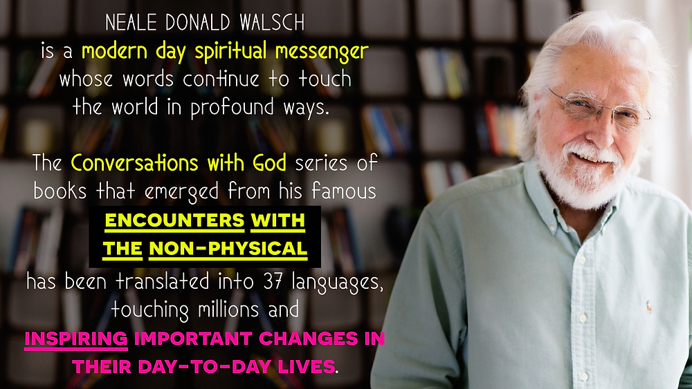 Neale Donald Walsch is a modern day spiritual messenger whose words continue to touch the world in profound ways. The Conversations with God series of books that emerged from his famous encounters with the non-physical has been translated into 37 languages, touching millions and inspiring important changes in their day-to-day lives._Conversations with God book series by Neale Donald Walsch_Conversations with God book 4: Awaken The Species_Awaken The Species Online Course by Neale Donald Walsch Review_The Path to Self-Awakening Free Masterclass by Neale Donald Walsch_Highly Evolved Beings