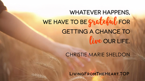 Whatever Happens, We Have To Be Grateful For Getting A Chance To Live Our Life._Wisdom That Raises Your Vibrations & Inspires You to Allow More Abundance in Your Life by Christie Marie Sheldon_The Unlimited Abundance Home Training Program Review_The Love or Above Spiritual Toolkit Home Program Review
