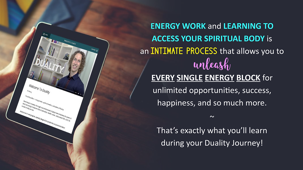 Energy work and learning to access your spiritual body is an intimate process that allows you to unleash every single energy block for unlimited opportunities, success, happiness, and so much more. That's exactly what you'll learn during your Duality Journey!