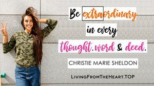 Be Extraordinary In Every Thought, Word And Deed._Wisdom That Raises Your Vibrations & Inspires You to Allow More Abundance in Your Life by Christie Marie Sheldon_The Unlimited Abundance Home Training Program Review_The Love or Above Spiritual Toolkit Home Program Review