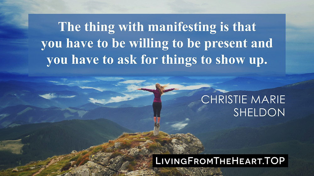 The Thing With Manifesting Is That You Have To Be Willing To Be Present And You Have To Ask For Things To Show Up._Wisdom That Raises Your Vibrations & Inspires You to Allow More Abundance in Your Life by Christie Marie Sheldon_The Unlimited Abundance Home Training Program Review_The Love or Above Spiritual Toolkit Home Program Review