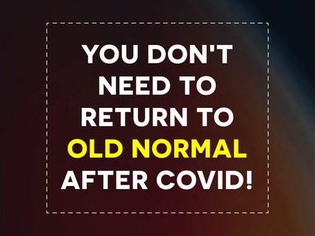 You Don't Need To Return To The Old Normal After Covid-19!