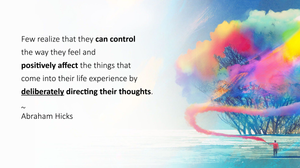Few realize that they can control the way they feel and positively affect the things that come into their life experience by deliberately directing their thoughts. ~ Abraham Hicks