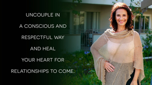 Uncouple in a conscious and respectful way and heal your heart for relationships to come.