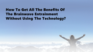 How To Get All The Benefits Of The Brainwave Entrainment Without Using The Technology?