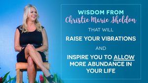 Wisdom That Raises Your Vibrations & Inspires You to Allow More Abundance in Your Life by Christie Marie Sheldon_The Unlimited Abundance Home Training Program Review_The Love or Above Spiritual Toolkit Home Program Review