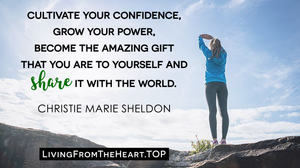 Cultivate Your Confidence, Grow Your Power, Become The Amazing Gift That You Are To Yourself And Share It With The World._Wisdom That Raises Your Vibrations & Inspires You to Allow More Abundance in Your Life by Christie Marie Sheldon_The Unlimited Abundance Home Training Program Review_The Love or Above Spiritual Toolkit Home Program Review