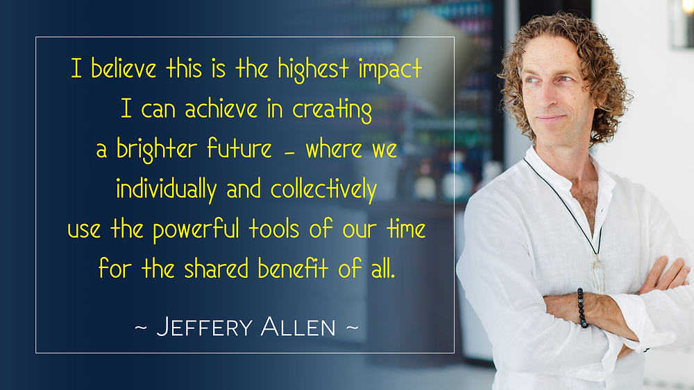 I believe this is the highest impact I can achieve in creating a brighter future – where we individually and collectively use the powerful tools of our time for the shared benefit of all. Jeffery Allen