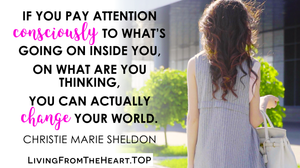 If You Pay Attention Consciously To What's Going On Inside You, On What Are You Thinking, You Can Actually Change Your World._Wisdom That Raises Your Vibrations & Inspires You to Allow More Abundance in Your Life by Christie Marie Sheldon_The Unlimited Abundance Home Training Program Review_The Love or Above Spiritual Toolkit Home Program Review