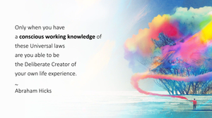 Only when you have a conscious working knowledge of these Universal laws are you able to be the Deliberate Creator of your own life experience. ~ Abraham Hicks