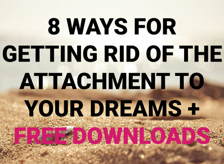 8 Ways for Getting Rid of the Attachment to Your Dreams + GIFTS