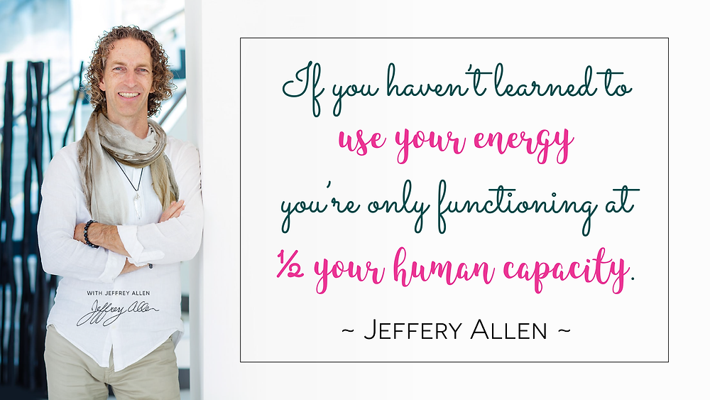 If you haven't learned to use your energy you're only functioning at ½ your human capacity. Jeffery Allen