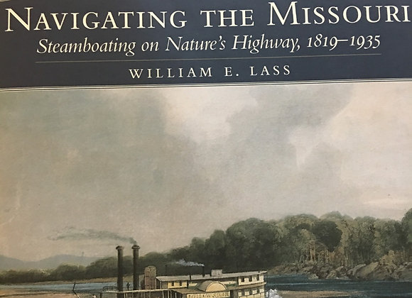Navigating the Missouri: Steamboating on Nature's Highway by William E. Lass