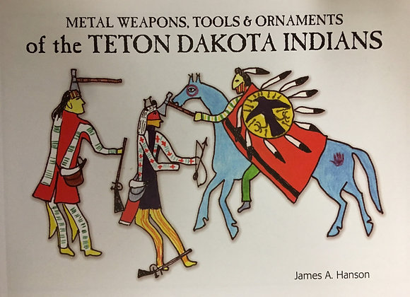 Metal Weapons, Tools & Ornaments of the Teton Dakota Indians by James A. Hanson