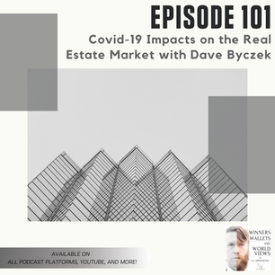 Episode 101- Covid-19 Impacts on the Real Estate Market with Dave Byczek