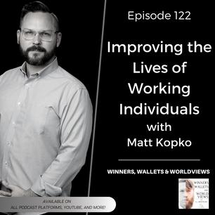 Episode 122- Improving the Lives of Working Individuals with Matt Kopko