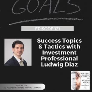 Episode 121- Success Topics & Tactics with Investment Professional Ludwig Diaz