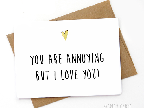 You are annoying but I love you!