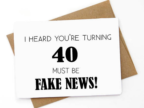 40th Birthday - Must be Fake News - Funny Birthday Card